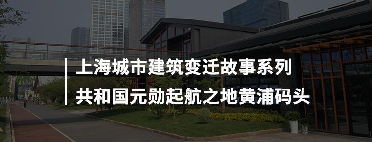 上海城市建筑变迁故事系列——元勋起航之地黄浦码头