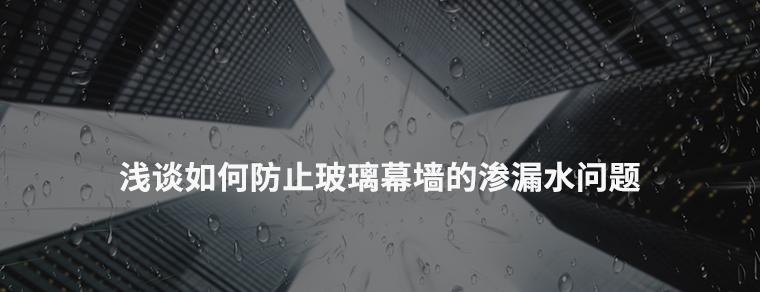 浅谈如何防止玻璃幕墙的渗漏水问题