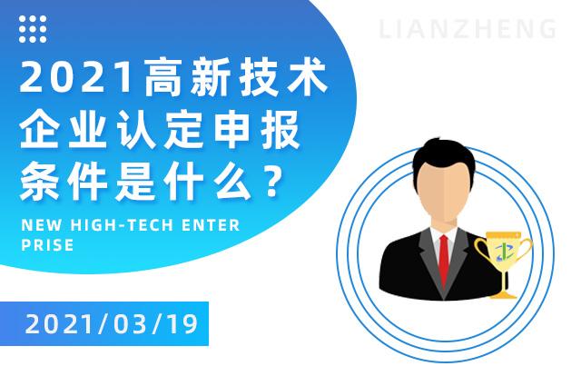 2021高新技术企业认定申报条件是什么,企业需要注意哪些内容?