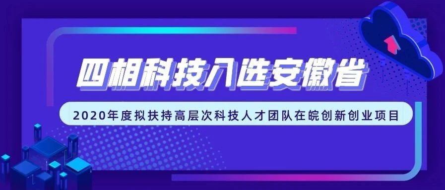"""四相科技入选安徽省""""2020年度拟扶持高层次科技人才团队在皖创新创业项目"""""""