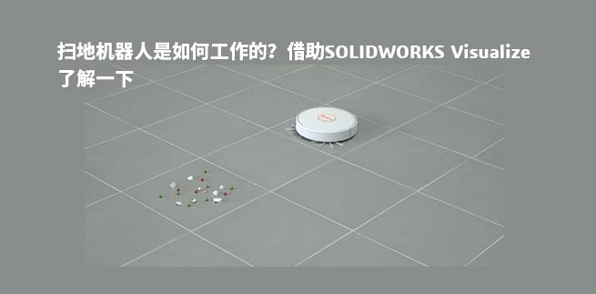 扫地机器人是如何工作的?借助SOLIDWORKS Visualize了解一下