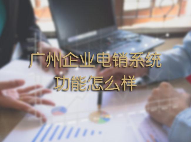 广州企业电销系统功能怎么样
